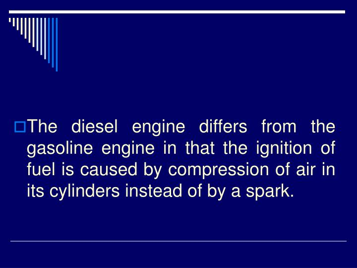 The diesel engine differs from the gasoline engine in that the ignition of fuel is caused by compression of air in its cylinders instead of by a spark.