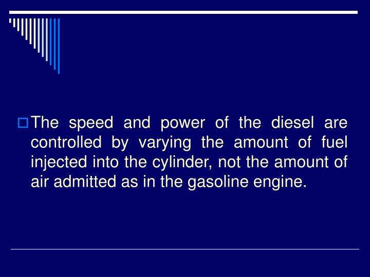 The speed and power of the diesel are controlled by varying the amount of fuel injected into the cylinder, not the amount of air admitted as in the gasoline engine.