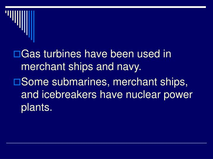 Gas turbines have been used in merchant ships and navy.