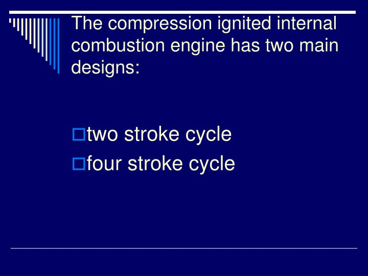 The compression ignited internal combustion engine has two main designs: