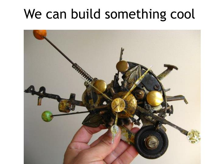 We can build something cool