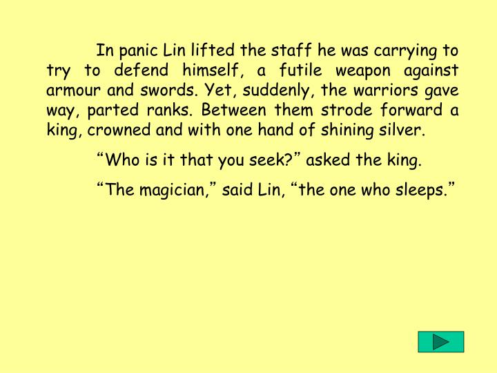 In panic Lin lifted the staff he was carrying to try to defend himself, a futile weapon against armour and swords. Yet, suddenly, the warriors gave way, parted ranks. Between them strode forward a king, crowned and with one hand of shining silver.