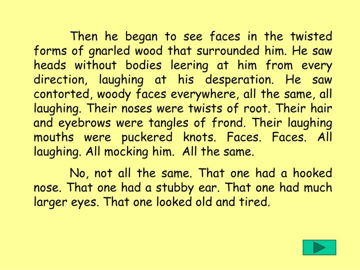 Then he began to see faces in the twisted forms of gnarled wood that surrounded him. He saw heads without bodies leering at him from every direction, laughing at his desperation. He saw contorted, woody faces everywhere, all the same, all laughing. Their noses were twists of root. Their hair and eyebrows were tangles of frond. Their laughing mouths were puckered knots. Faces. Faces. All laughing. All mocking him.  All the same.