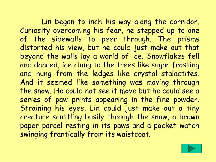 Lin began to inch his way along the corridor. Curiosity overcoming his fear, he stepped up to one of the sidewalls to peer through. The prisms distorted his view, but he could just make out that beyond the walls lay a world of ice. Snowflakes fell and danced, ice clung to the trees like sugar frosting and hung from the ledges like crystal stalactites. And it seemed like something was moving through the snow. He could not see it move but he could see a series of paw prints appearing in the fine powder. Straining his eyes, Lin could just make out a tiny creature scuttling busily through the snow, a brown paper parcel resting in its paws and a pocket watch swinging frantically from its waistcoat.
