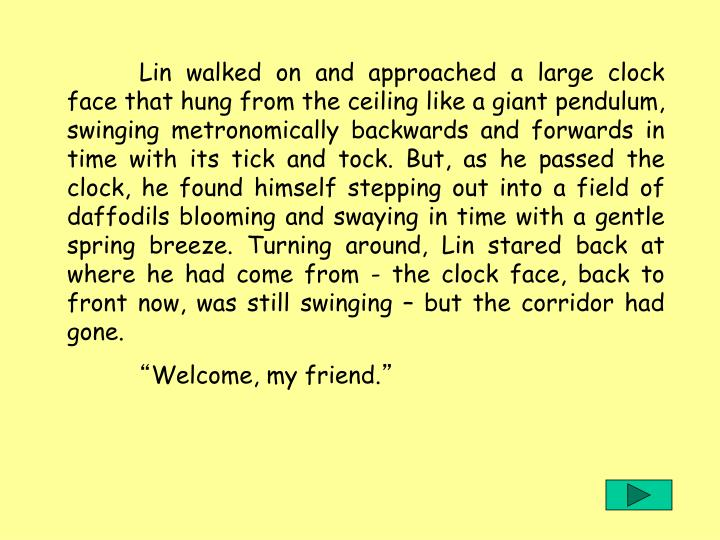 Lin walked on and approached a large clock face that hung from the ceiling like a giant pendulum, swinging metronomically backwards and forwards in time with its tick and tock. But, as he passed the clock, he found himself stepping out into a field of daffodils blooming and swaying in time with a gentle spring breeze. Turning around, Lin stared back at where he had come from - the clock face, back to front now, was still swinging – but the corridor had gone.