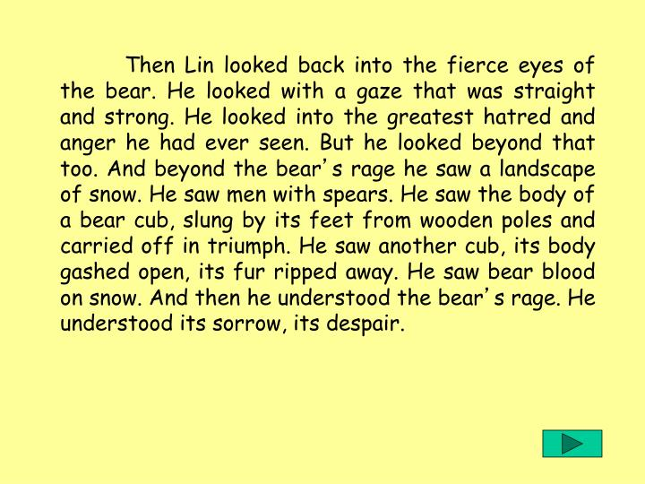 Then Lin looked back into the fierce eyes of the bear. He looked with a gaze that was straight and strong. He looked into the greatest hatred and anger he had ever seen. But he looked beyond that too. And beyond the bear