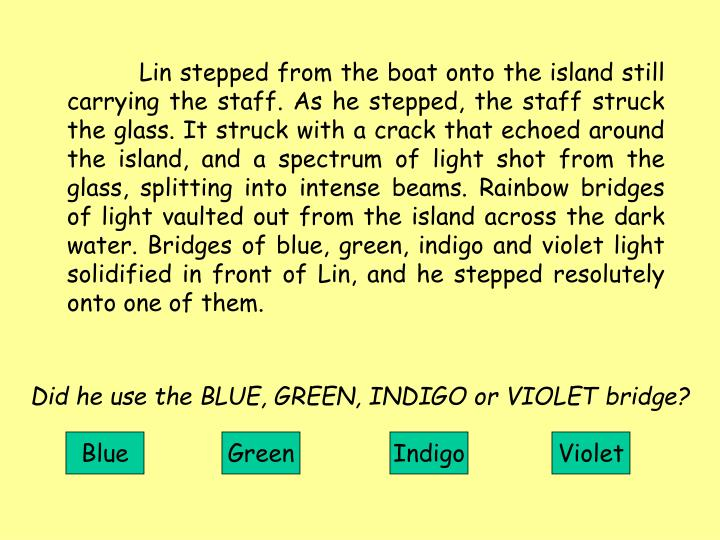 Lin stepped from the boat onto the island still carrying the staff. As he stepped, the staff struck the glass. It struck with a crack that echoed around the island, and a spectrum of light shot from the glass, splitting into intense beams. Rainbow bridges of light vaulted out from the island across the dark water. Bridges of blue, green, indigo and violet light solidified in front of Lin, and he stepped resolutely onto one of them.