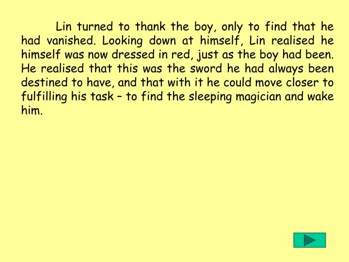 Lin turned to thank the boy, only to find that he had vanished. Looking down at himself, Lin realised he himself was now dressed in red, just as the boy had been. He realised that this was the sword he had always been destined to have, and that with it he could move closer to fulfilling his task – to find the sleeping magician and wake him.