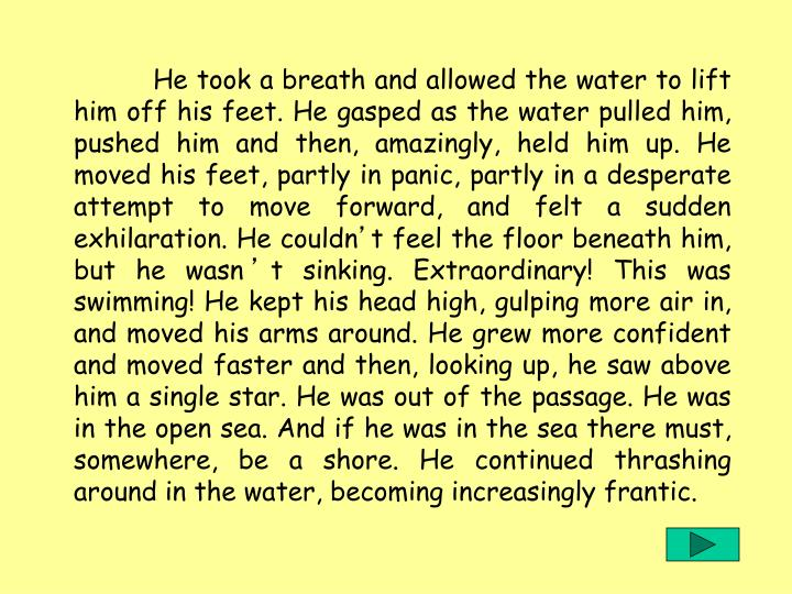 He took a breath and allowed the water to lift him off his feet. He gasped as the water pulled him, pushed him and then, amazingly, held him up. He moved his feet, partly in panic, partly in a desperate attempt to move forward, and felt a sudden exhilaration. He couldn