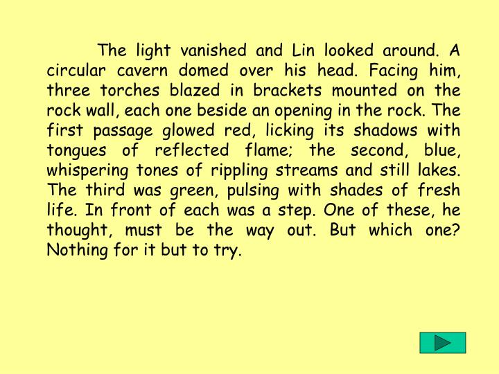 The light vanished and Lin looked around. A circular cavern domed over his head. Facing him, three torches blazed in brackets mounted on the rock wall, each one beside an opening in the rock. The first passage glowed red, licking its shadows with tongues of reflected flame; the second, blue, whispering tones of rippling streams and still lakes. The third was green, pulsing with shades of fresh life. In front of each was a step. One of these, he thought, must be the way out. But which one? Nothing for it but to try.