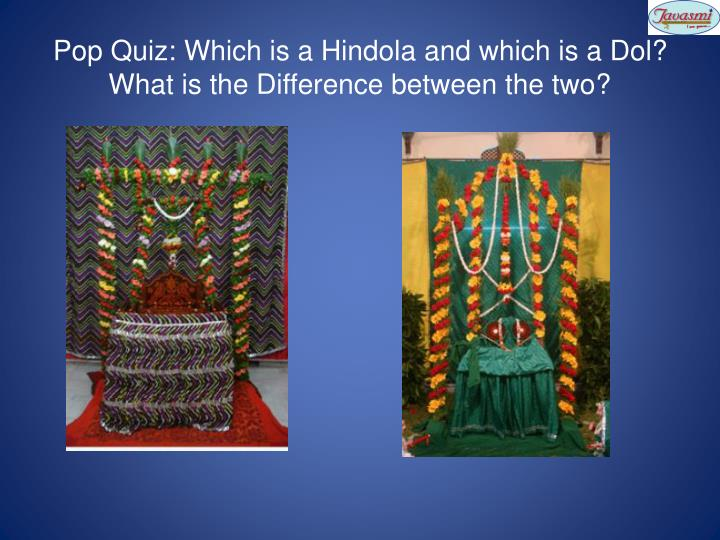 Pop Quiz: Which is a Hindola and which is a Dol?  What is the Difference between the two?