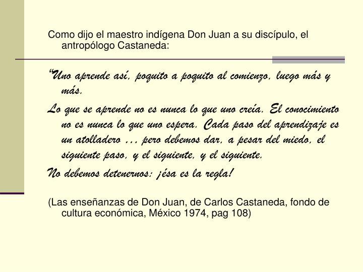 Como dijo el maestro indígena Don Juan a su discípulo, el antropólogo Castaneda: