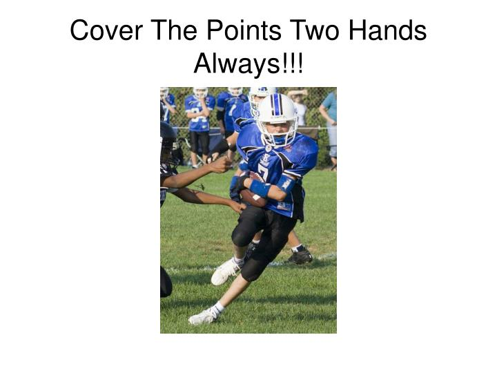 Cover The Points Two Hands Always!!!