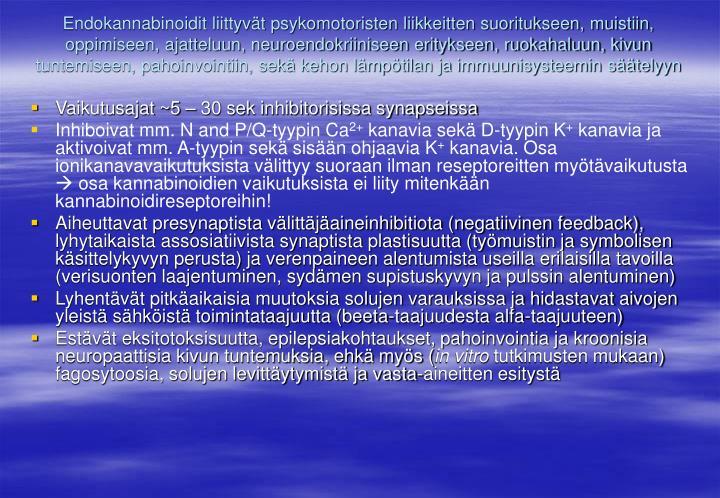 Endokannabinoidit liittyvät psykomotoristen liikkeitten suoritukseen, muistiin, oppimiseen, ajatteluun, neuroendokriiniseen eritykseen, ruokahaluun, kivun tuntemiseen, pahoinvointiin, sekä kehon lämpötilan ja immuunisysteemin säätelyyn