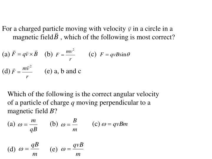 For a charged particle moving with velocity    in a circle in a magnetic field    , which of the following is most correct?