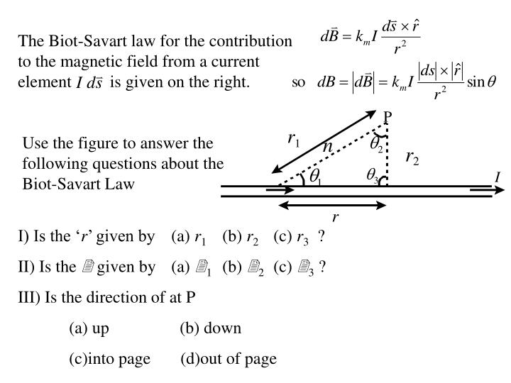 The Biot-Savart law for the contribution to the magnetic field from a current element         is given on the right.