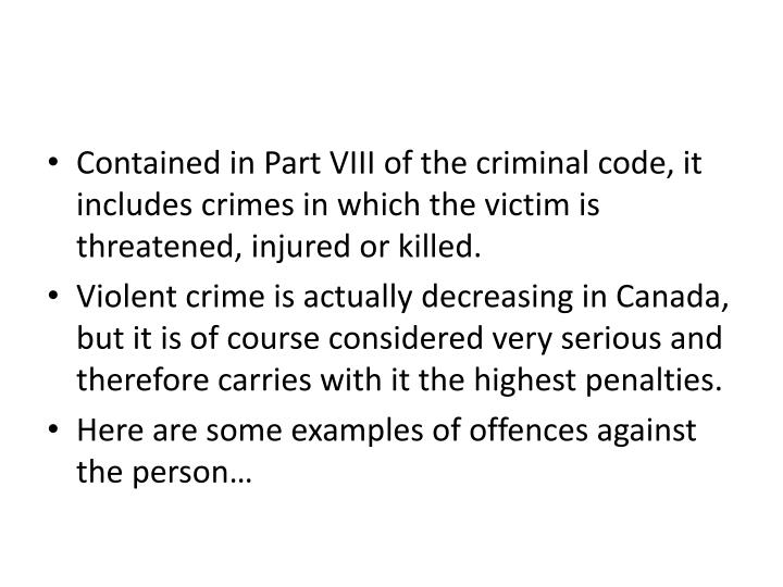 Contained in Part VIII of the criminal code, it includes crimes in which the victim is threatened, injured or killed.