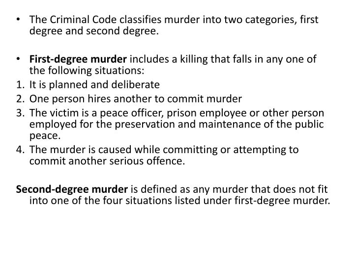The Criminal Code classifies murder into two categories, first degree and second degree.