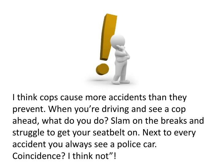 """I think cops cause more accidents than they prevent. When you're driving and see a cop ahead, what do you do? Slam on the breaks and struggle to get your seatbelt on. Next to every accident you always see a police car. Coincidence? I think not""""!"""