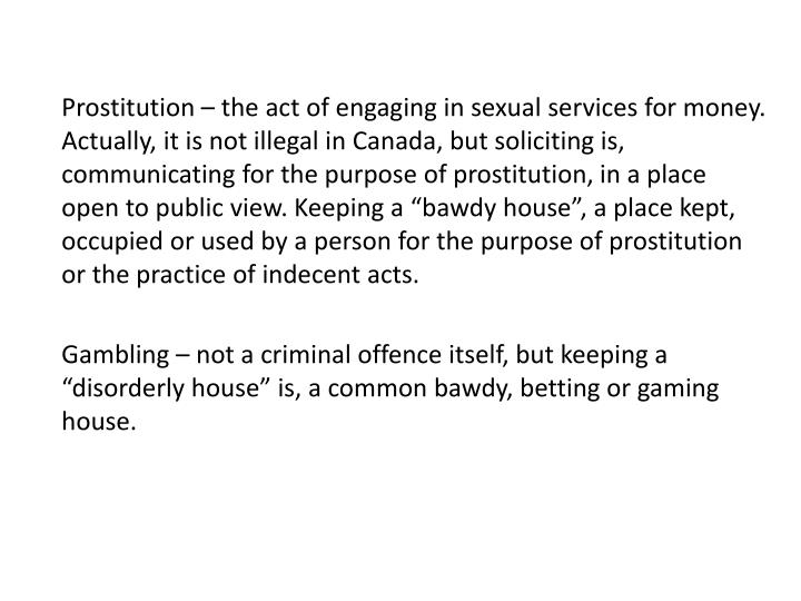 """Prostitution – the act of engaging in sexual services for money. Actually, it is not illegal in Canada, but soliciting is, communicating for the purpose of prostitution, in a place open to public view. Keeping a """"bawdy house"""", a place kept, occupied or used by a person for the purpose of prostitution or the practice of indecent acts."""