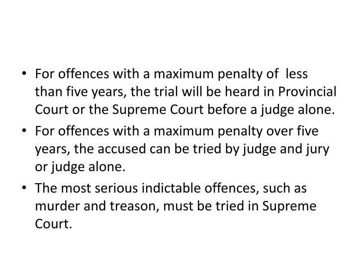 For offences with a maximum penalty of  less than five years, the trial will be heard in Provincial Court or the Supreme Court before a judge alone.