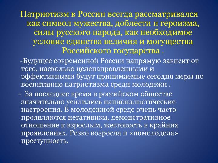 Патриотизм в России всегда рассматривался как символ мужества, доблести и героизма, силы русского народа, как необходимое условие единства величия и могущества Российского государства .