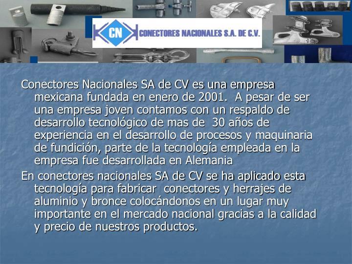 Conectores Nacionales SA de CV es una empresa mexicana fundada en enero de 2001.  A pesar de ser una empresa joven contamos con un respaldo de desarrollo tecnológico de mas de  30 años de experiencia en el desarrollo de procesos y maquinaria de fundición, parte de la tecnología empleada en la empresa fue desarrollada en Alemania