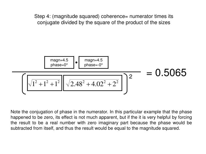 Step 4: (magnitude squared) coherence= numerator times its conjugate divided by the square of the product of the sizes