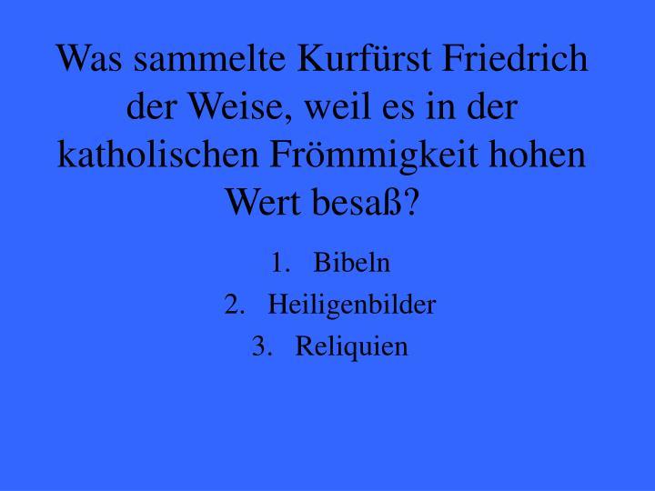 Was sammelte Kurfürst Friedrich der Weise, weil es in der katholischen Frömmigkeit hohen Wert besaß?