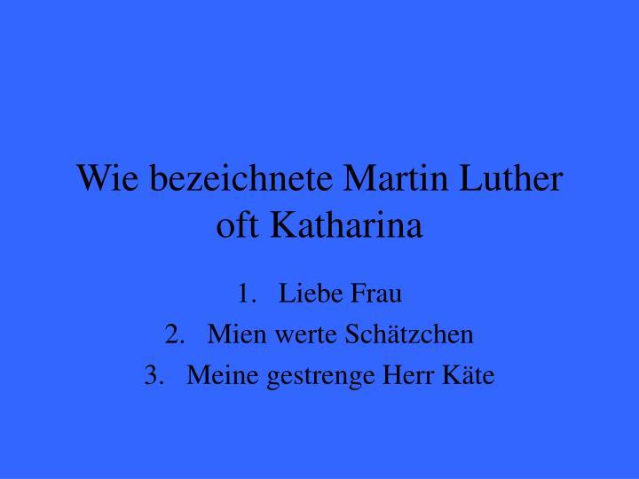 Wie bezeichnete Martin Luther oft Katharina