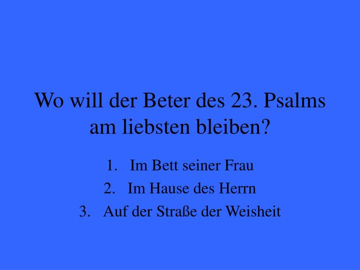 Wo will der Beter des 23. Psalms am liebsten bleiben?