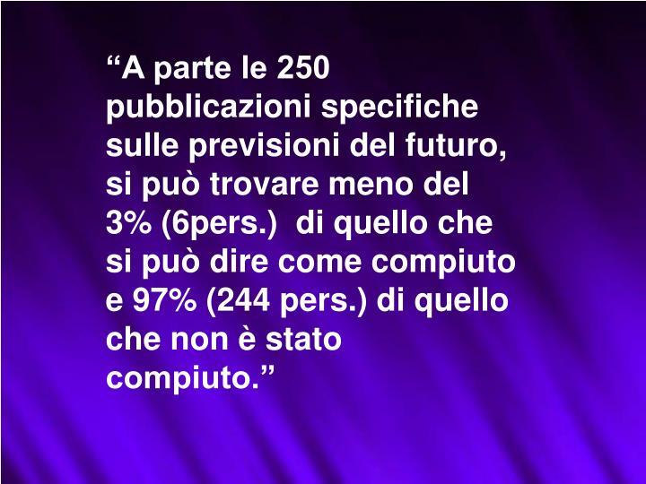 """""""A parte le 250 pubblicazioni specifiche sulle previsioni del futuro, si può trovare meno del 3% (6pers.)  di quello che si può dire come compiuto e 97% (244 pers.) di quello che non è stato compiuto."""""""