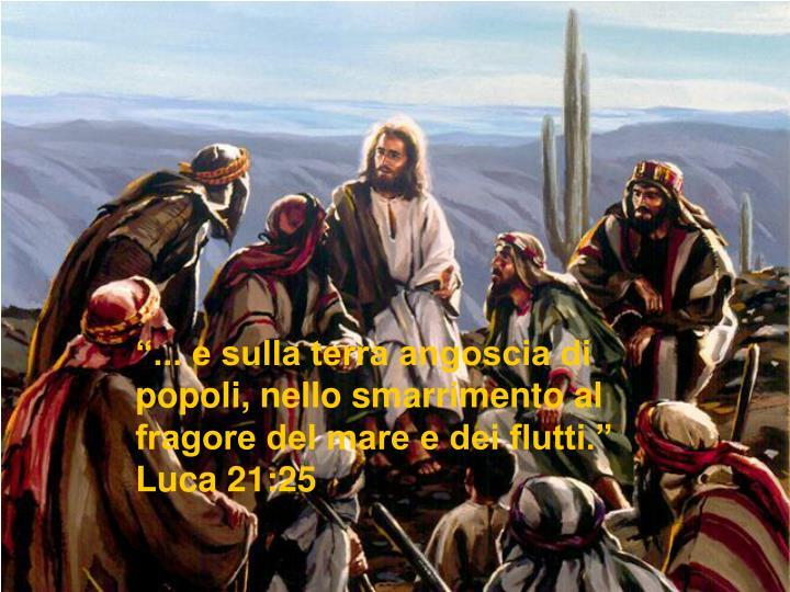 """""""... e sulla terra angoscia di popoli, nello smarrimento al fragore del mare e dei flutti.""""   Luca 21:25"""