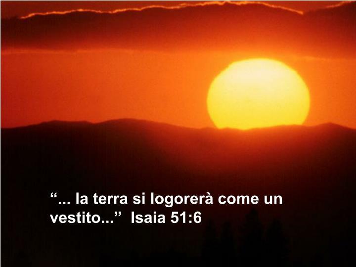 """""""... la terra si logorerà come un vestito..."""" Isaia 51:6"""