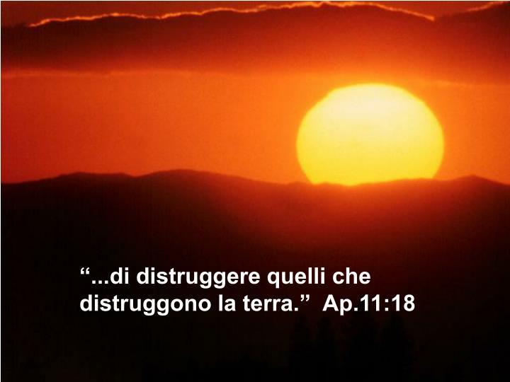 """""""...di distruggere quelli che distruggono la terra.""""  Ap.11:18"""