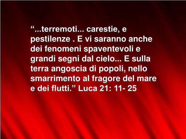 """""""...terremoti... carestie, e pestilenze . E vi saranno anche dei fenomeni spaventevoli e grandi segni dal cielo... E sulla terra angoscia di popoli, nello smarrimento al fragore del mare e dei flutti."""" Luca 21: 11- 25"""