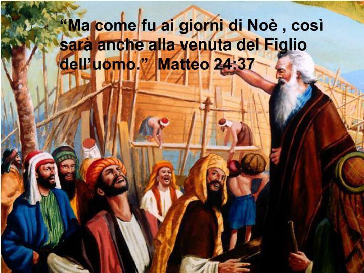 """""""Ma come fu ai giorni di Noè , così sarà anche alla venuta del Figlio dell'uomo.""""  Matteo 24:37"""