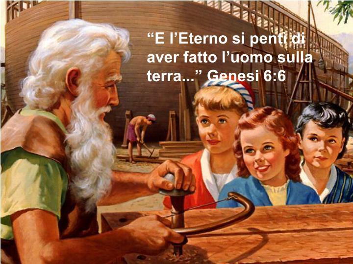 """""""E l'Eterno si pentì di aver fatto l'uomo sulla terra..."""" Genesi 6:6"""