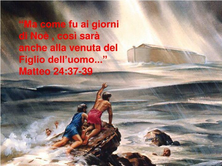 """""""Ma come fu ai giorni di Noè , così sarà anche alla venuta del Figlio dell'uomo...""""  Matteo 24:37-39"""