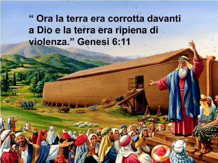 """"""" Ora la terra era corrotta davanti a Dio e la terra era ripiena di violenza."""" Genesi 6:11"""