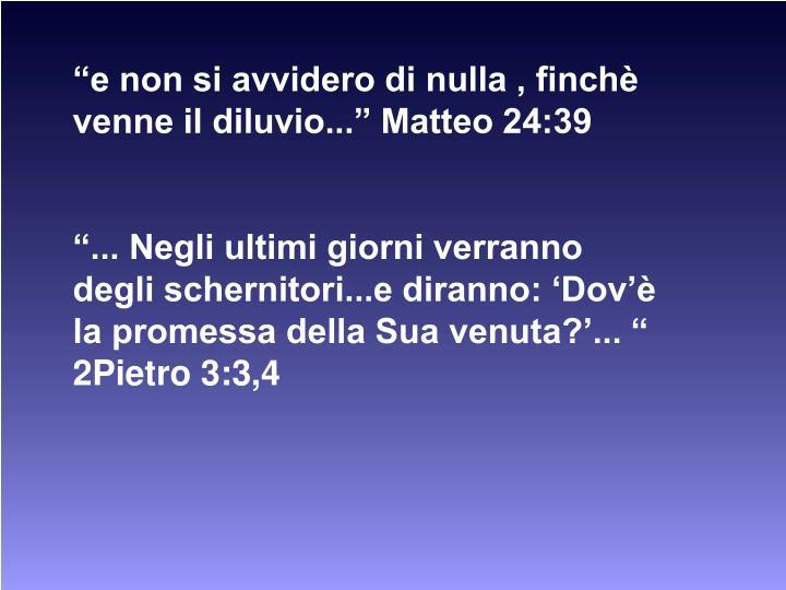 """""""e non si avvidero di nulla , finchè venne il diluvio..."""" Matteo 24:39"""