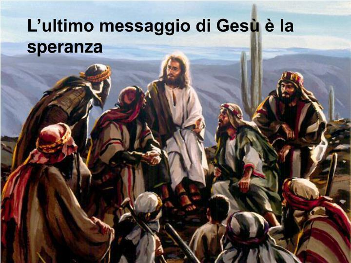 L'ultimo messaggio di Gesù è la speranza
