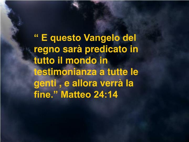 """"""" E questo Vangelo del regno sarà predicato in tutto il mondo in testimonianza a tutte le genti , e allora verrà la fine."""" Matteo 24:14"""