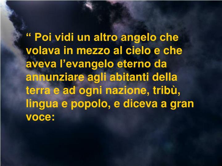""""""" Poi vidi un altro angelo che volava in mezzo al cielo e che aveva l'evangelo eterno da annunziare agli abitanti della terra e ad ogni nazione, tribù, lingua e popolo, e diceva a gran voce:"""