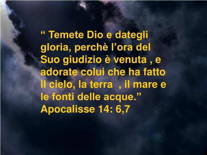 """"""" Temete Dio e dategli gloria, perchè l'ora del Suo giudizio è venuta , e adorate colui che ha fatto il cielo, la terra  , il mare e le fonti delle acque.""""  Apocalisse 14: 6,7"""