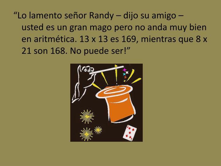 """""""Lo lamento señor Randy – dijo su amigo – usted es un gran mago pero no anda muy bien en aritmética. 13 x 13 es 169, mientras que 8 x 21 son 168. No puede ser!"""""""