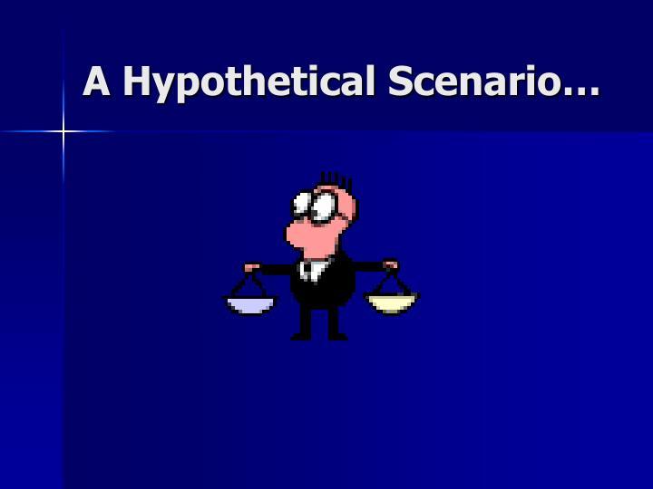 A Hypothetical Scenario…