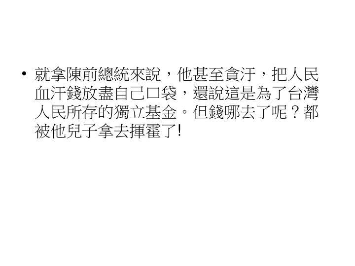 就拿陳前總統來說,他甚至貪汙,把人民血汗錢放盡自己口袋,還說這是為了台灣人民所存的獨立基金。但錢哪去了呢?都被他兒子拿去揮霍了