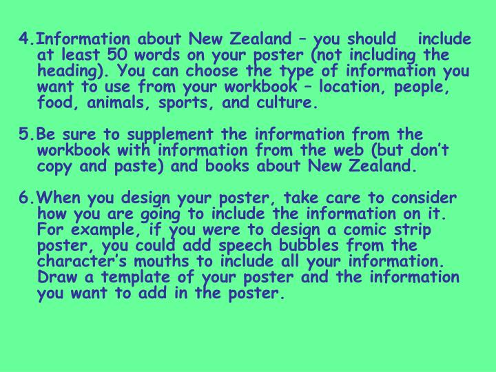 4.Information about New Zealand – you should   include at least 50 words on your poster (not including the heading). You can choose the type of information you want to use from your workbook – location, people, food, animals, sports, and culture.