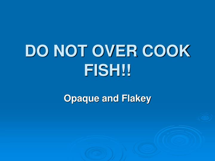 DO NOT OVER COOK FISH!!